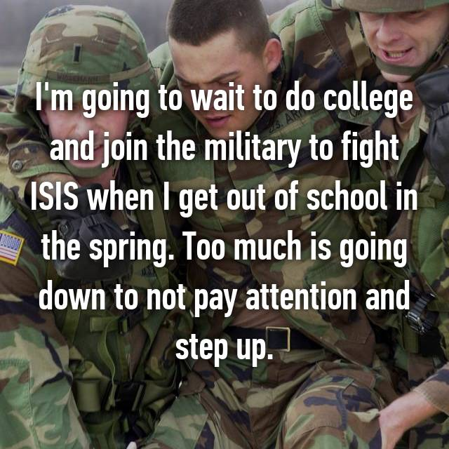 I'm going to wait to do college and join the military to fight ISIS when I get out of school in the spring. Too much is going down to not pay attention and step up.