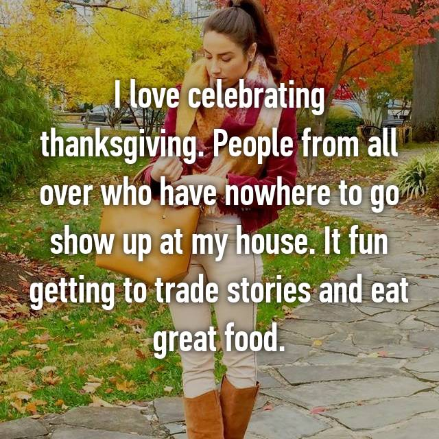 I love celebrating thanksgiving. People from all over who have nowhere to go show up at my house. It fun getting to trade stories and eat great food.