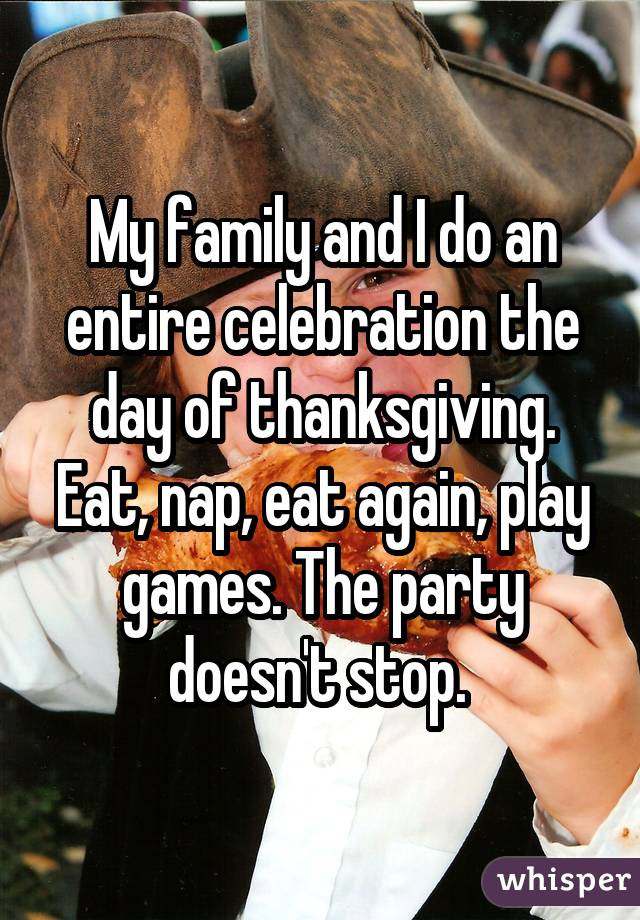 My family and I do an entire celebration the day of thanksgiving. Eat, nap, eat again, play games. The party doesn