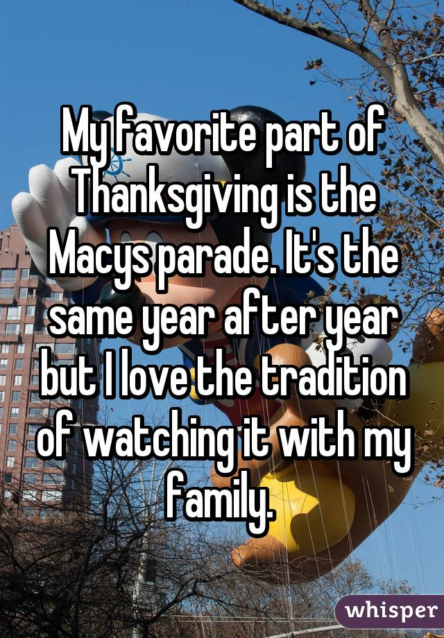 My favorite part of Thanksgiving is the Macys parade. It