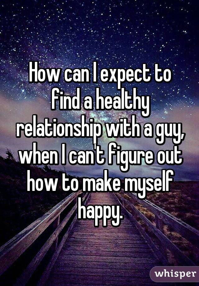 How can I expect to find a healthy relationship with a guy, when I can't figure out how to make myself happy.