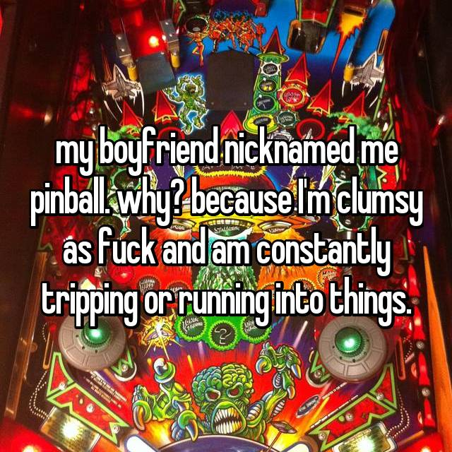 my boyfriend nicknamed me pinball. why? because I'm clumsy as fuck and am constantly tripping or running into things.