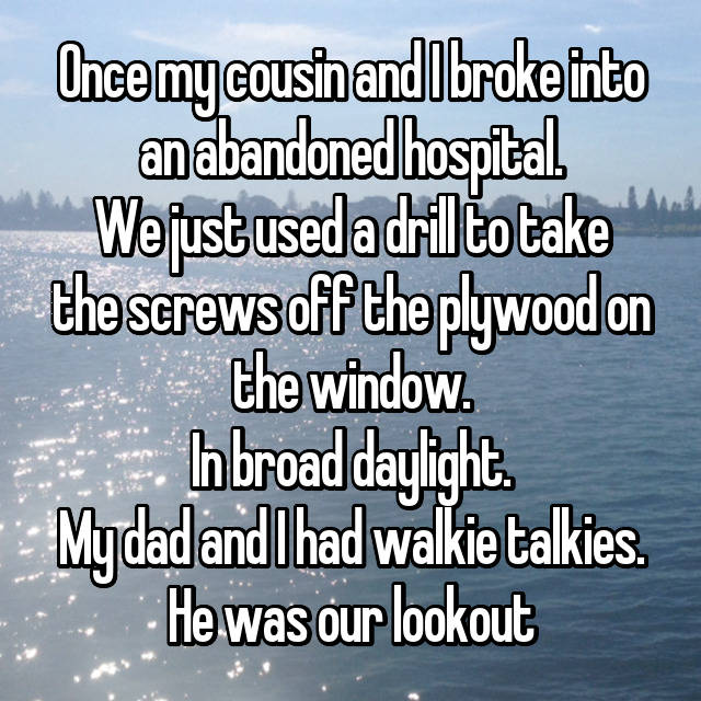 Once my cousin and I broke into an abandoned hospital. We just used a drill to take the screws off the plywood on the window. In broad daylight. My dad and I had walkie talkies. He was our lookout 😂