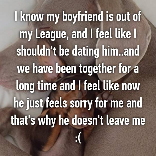I know my boyfriend is out of my League, and I feel like I shouldn't be dating him..and we have been together for a long time and I feel like now he just feels sorry for me and that's why he doesn't leave me :(
