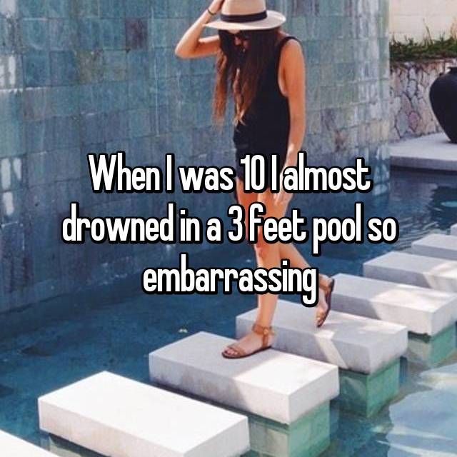 When I was 10 I almost drowned in a 3 feet pool so embarrassing