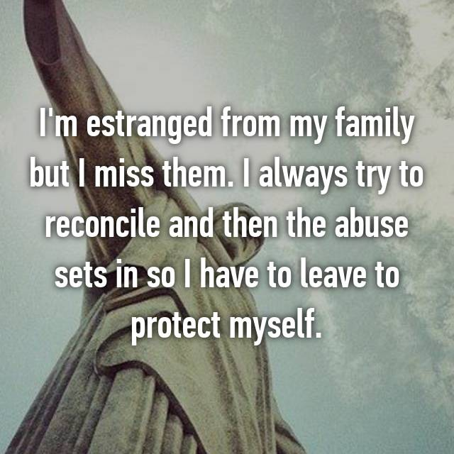 I'm estranged from my family but I miss them. I always try to reconcile and then the abuse sets in so I have to leave to protect myself.