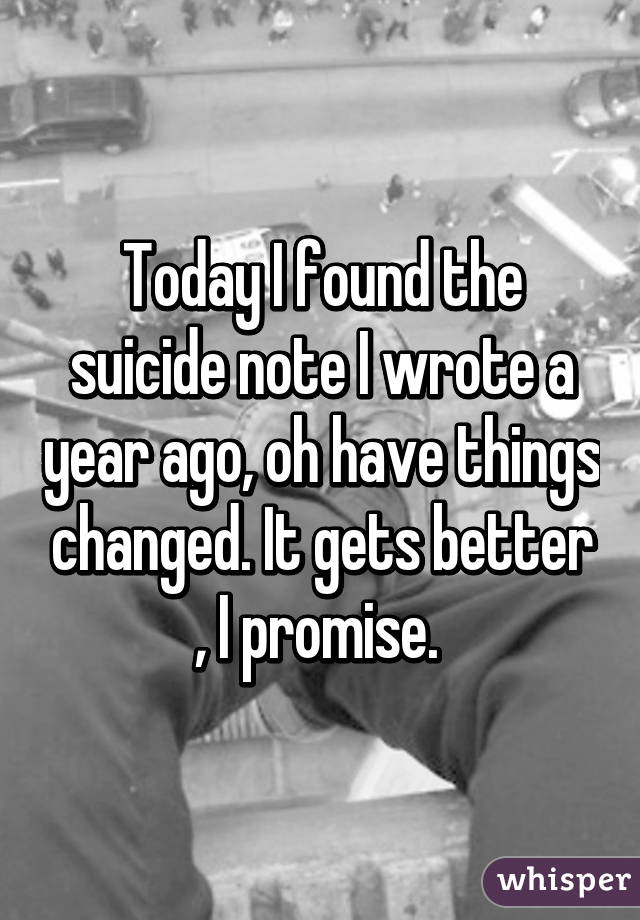 Today I found the suicide note I wrote a year ago, oh have things changed. It gets better , I promise.