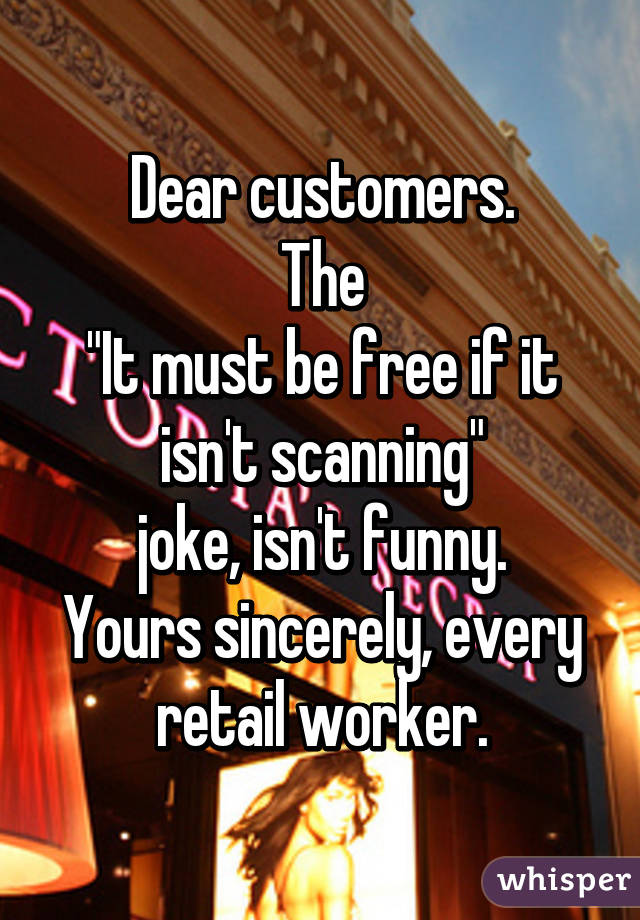 """Dear customers. The """"It must be free if it isn't scanning"""" joke, isn't funny. Yours sincerely, every retail worker."""