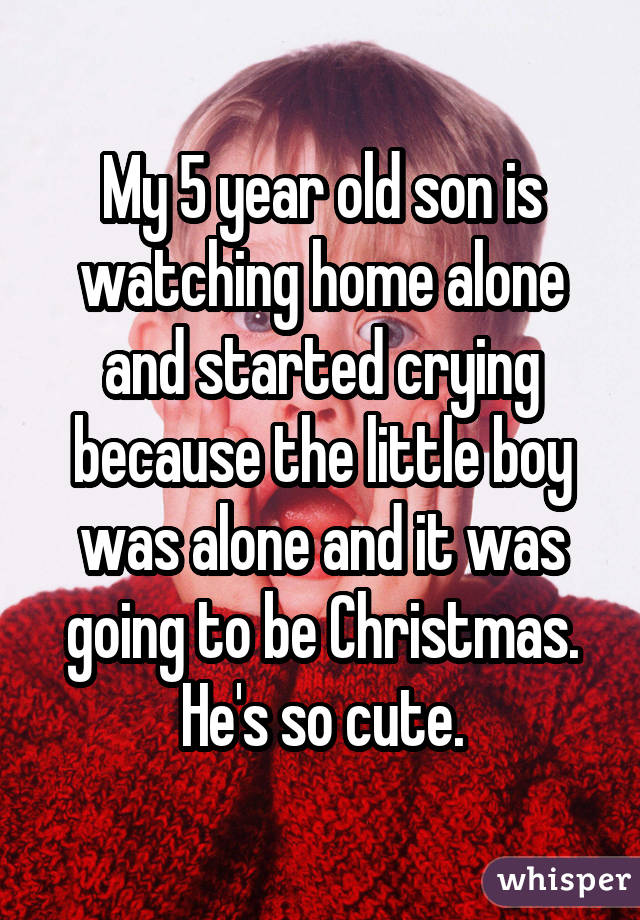 My 5 year old son is watching home alone and started crying because the little boy was alone and it was going to be Christmas. He's so cute.