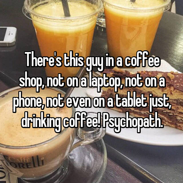 There's this guy in a coffee shop, not on a laptop, not on a phone, not even on a tablet just, drinking coffee! Psychopath.