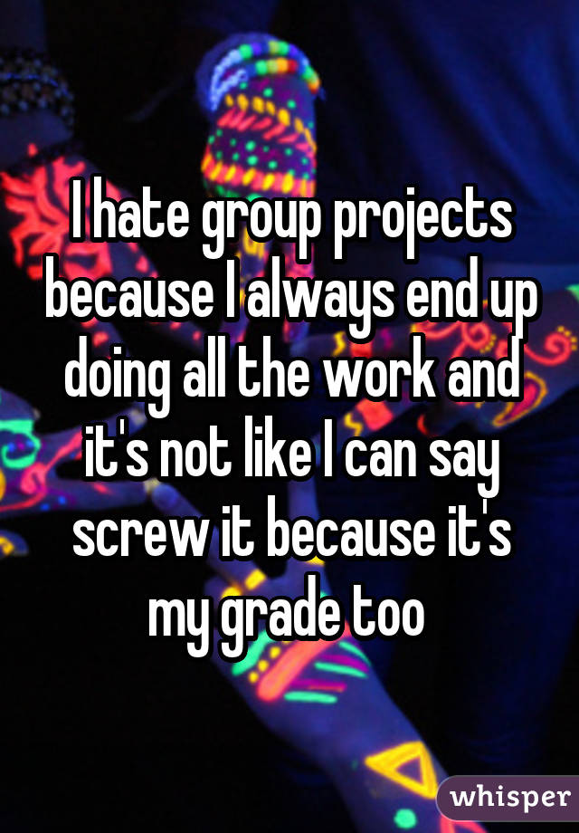 hate group projects I also hate group projects my ds also ends up wrapping up the project and carrying a bigger load because he does not want a bad grade 01/29/2018 08:34 subject.