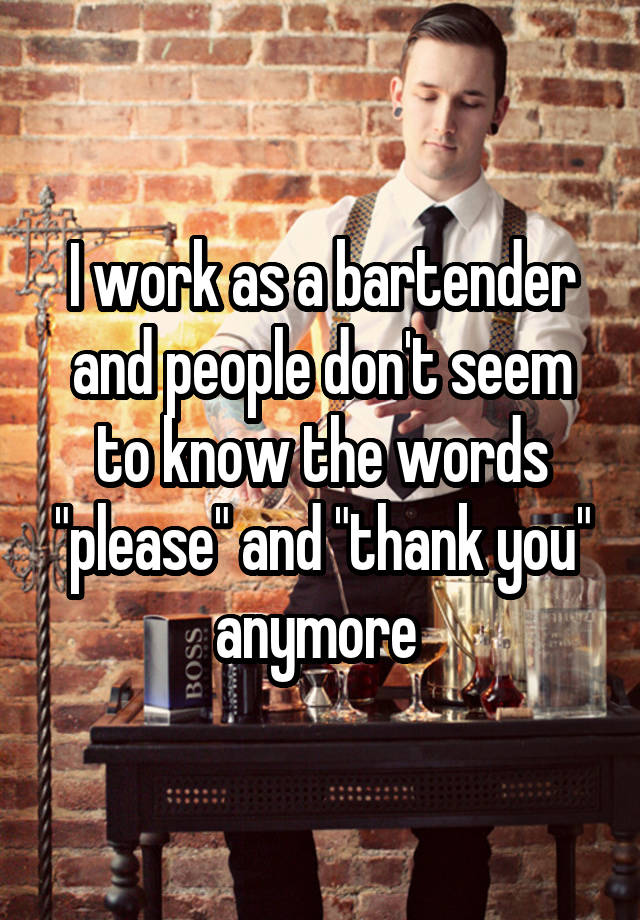 I work as a bartender and people don