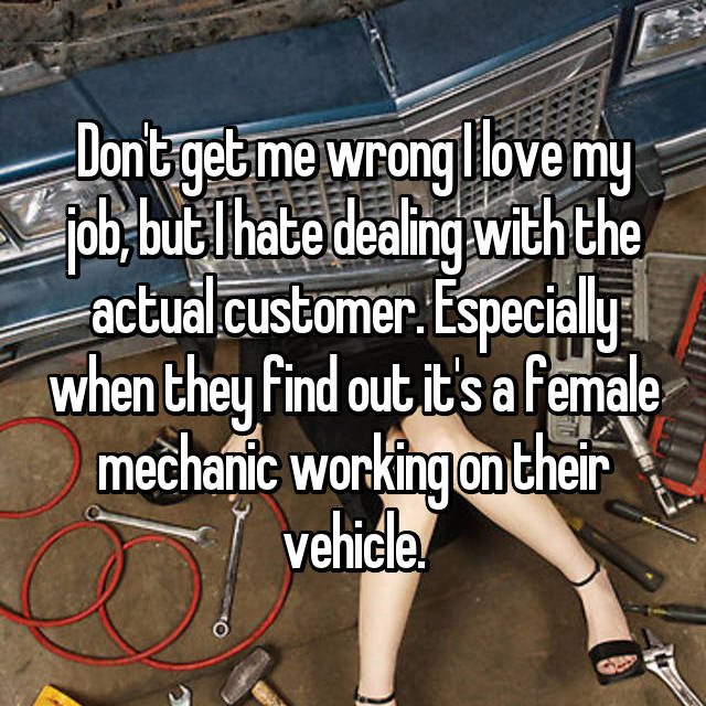 Don't get me wrong I love my job, but I hate dealing with the actual customer. Especially when they find out it's a female mechanic working on their vehicle.