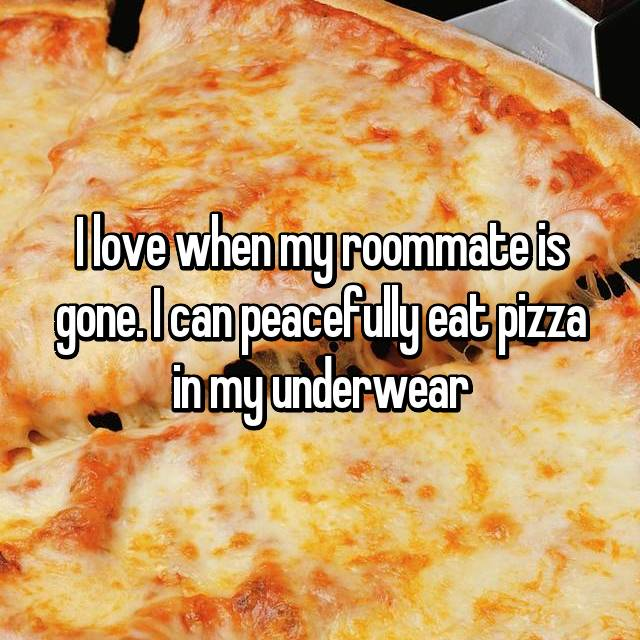 I love when my roommate is gone. I can peacefully eat pizza in my underwear