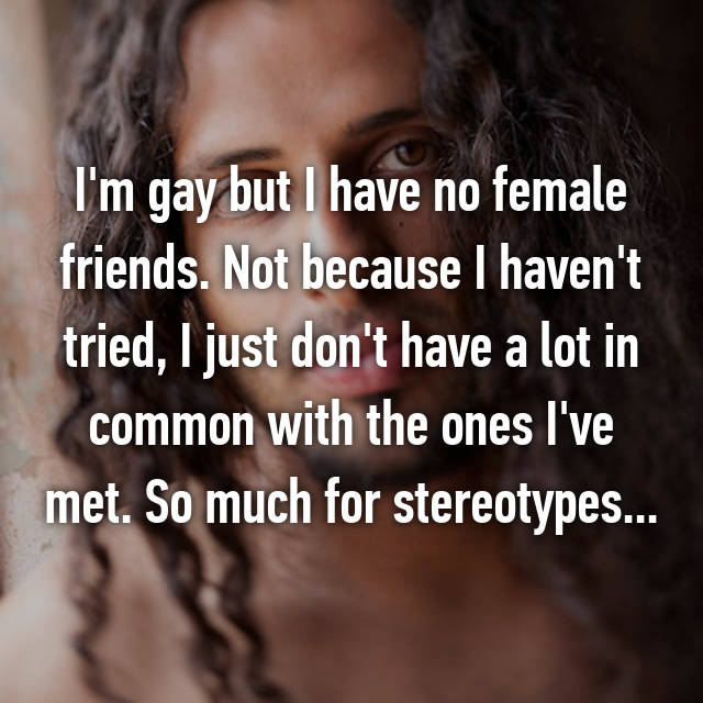 I'm gay but I have no female friends. Not because I haven't tried, I just don't have a lot in common with the ones I've met. So much for stereotypes...