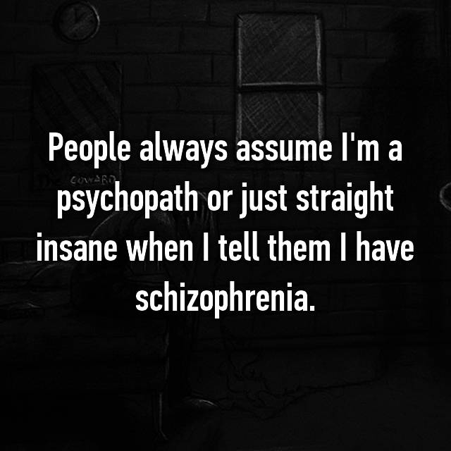People always assume I'm a psychopath or just straight insane when I tell them I have schizophrenia.