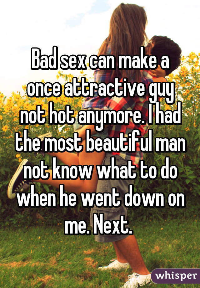 Bad sex can make a once attractive guy not hot anymore. I had the most beautiful man not know what to do when he went down on me. Next.