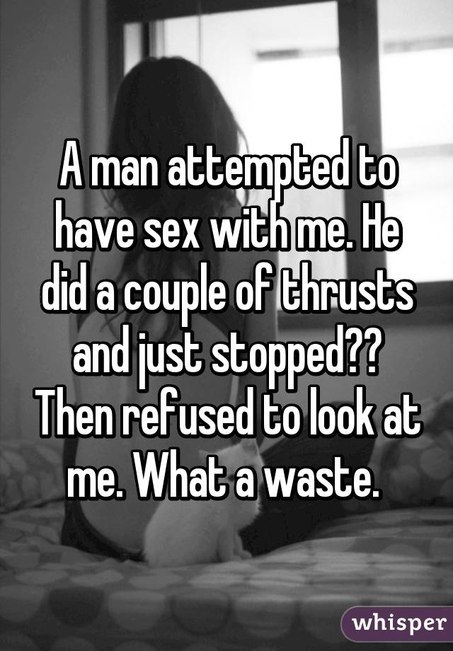 A man attempted to have sex with me. He did a couple of thrusts and just stopped?? Then refused to look at me. What a waste.