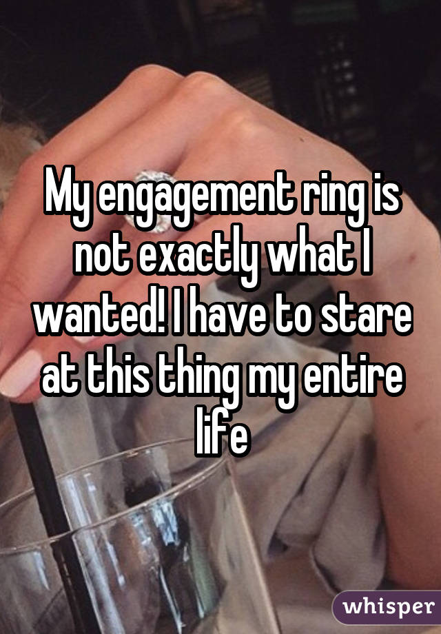 My engagement ring is not exactly what I wanted! I have to stare at this thing my entire life
