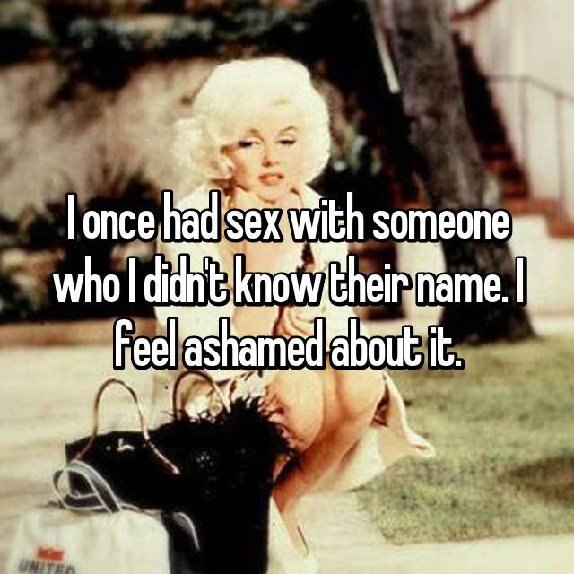 I once had sex with someone who I didn't know their name. I feel ashamed about it.