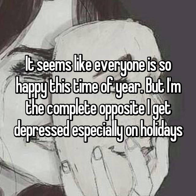It seems like everyone is so happy this time of year. But I'm the complete opposite I get depressed especially on holidays