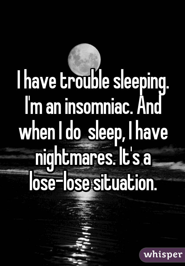 I have trouble sleeping. I