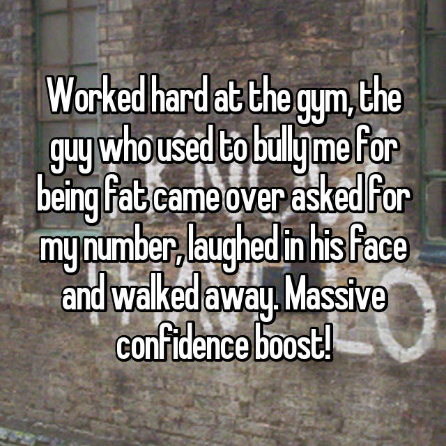 Worked hard at the gym, the guy who used to bully me for being fat came over asked for my number, laughed in his face and walked away. Massive confidence boost!