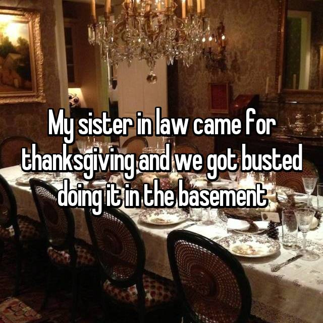 My sister in law came for thanksgiving and we got busted doing it in the basement