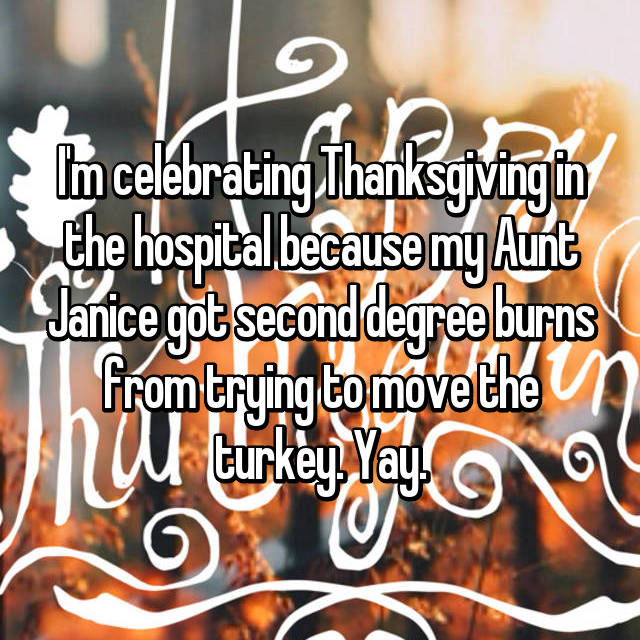 I'm celebrating Thanksgiving in the hospital because my Aunt Janice got second degree burns from trying to move the turkey. Yay.