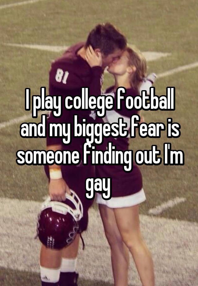 I play college football and my biggest fear is someone finding out I