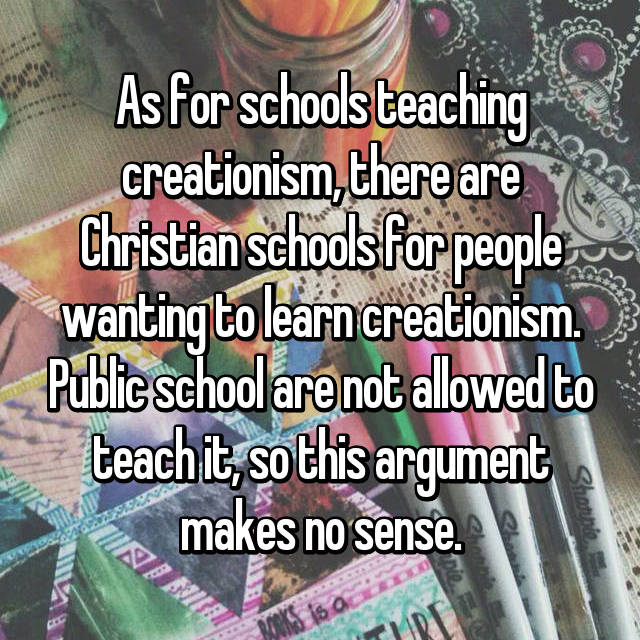 As for schools teaching creationism, there are Christian schools for people wanting to learn creationism. Public school are not allowed to teach it, so this argument makes no sense.
