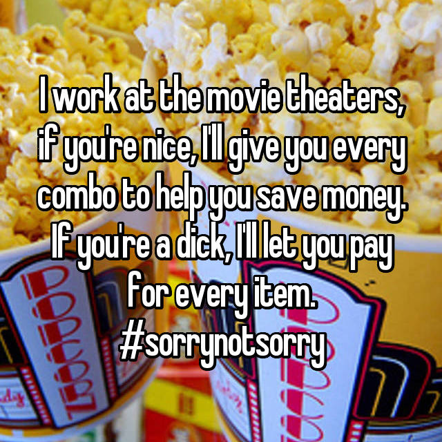I work at the movie theaters, if you're nice, I'll give you every combo to help you save money. If you're a dick, I'll let you pay for every item. #sorrynotsorry