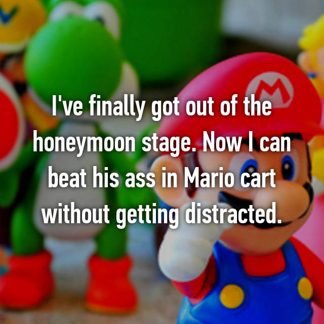 I've finally got out of the honeymoon stage. Now I can beat his ass in Mario cart without getting distracted.