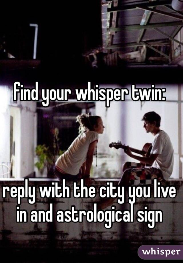 find your whisper twin:    reply with the city you live in and astrological sign