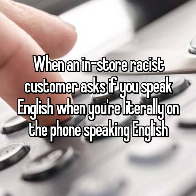 When an in-store racist customer asks if you speak English when you're literally on the phone speaking English