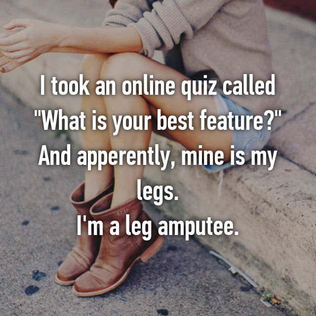 "I took an online quiz called ""What is your best feature?"" And apperently, mine is my legs. I'm a leg amputee."