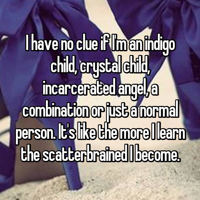 I have no clue if I'm an indigo child, crystal child, incarcerated angel, a combination or just a normal person. It's like the more I learn the scatterbrained I become.