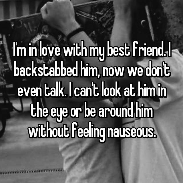 I'm in love with my best friend. I backstabbed him, now we don't even talk. I can't look at him in the eye or be around him without feeling nauseous.