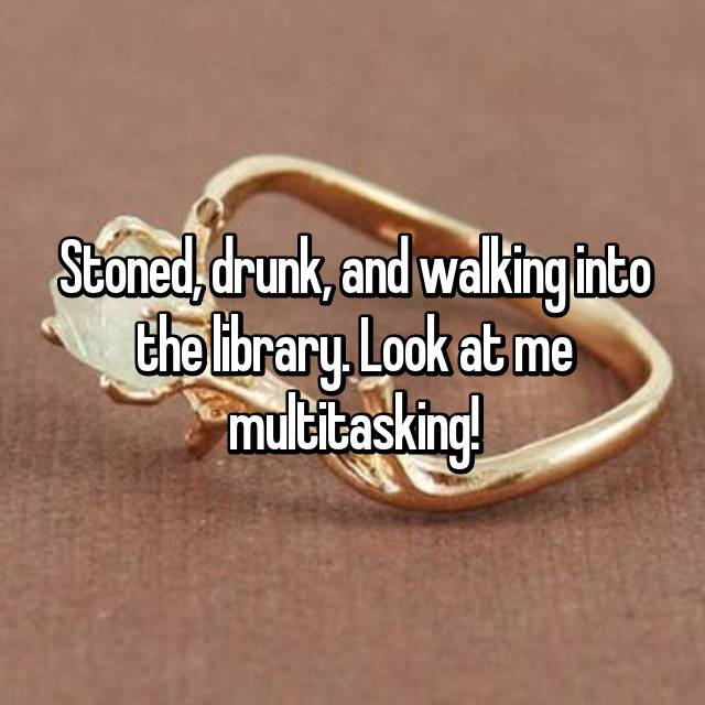 Stoned, drunk, and walking into the library. Look at me multitasking!