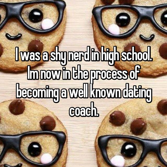 I was a shy nerd in high school. Im now in the process of becoming a well known dating coach.