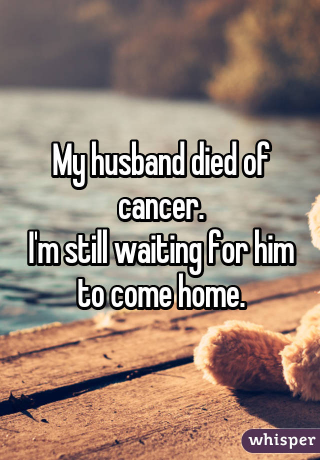 My husband died of cancer. I
