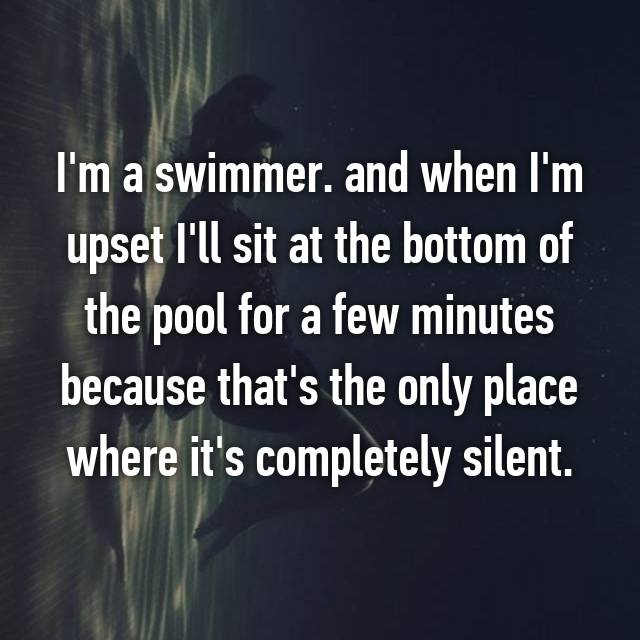 I'm a swimmer. and when I'm upset I'll sit at the bottom of the pool for a few minutes because that's the only place where it's completely silent.