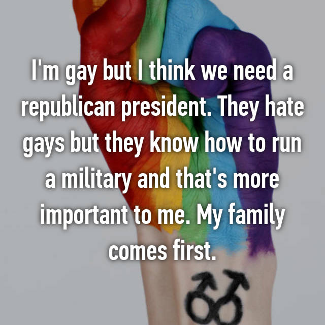 I'm gay but I think we need a republican president. They hate gays but they know how to run a military and that's more important to me. My family comes first.