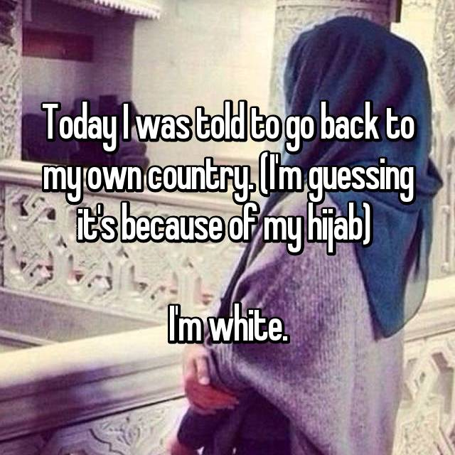 Today I was told to go back to my own country. (I'm guessing it's because of my hijab)   I'm white.