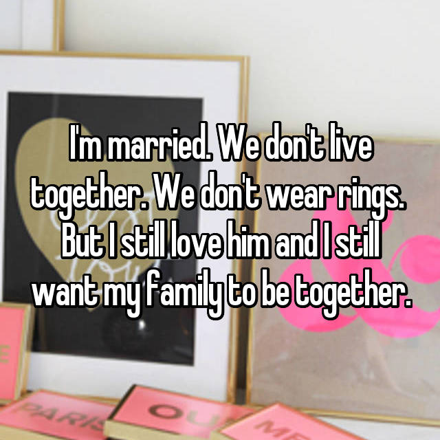 I'm married. We don't live together. We don't wear rings.  But I still love him and I still want my family to be together.