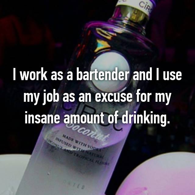 I work as a bartender and I use my job as an excuse for my insane amount of drinking.