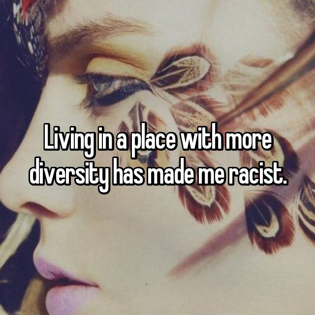Living in a place with more diversity has made me racist.
