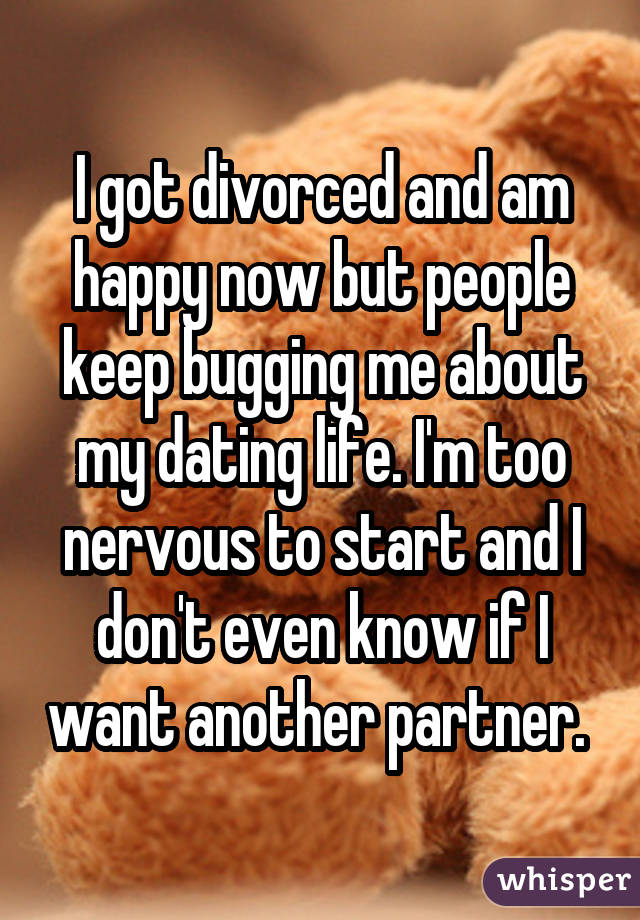 I got divorced and am happy now but people keep bugging me about my dating life. I