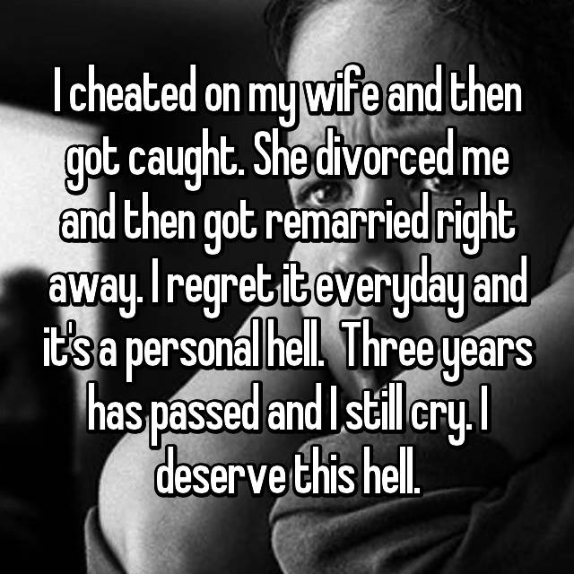 I cheated on my wife and then got caught. She divorced me and then got remarried right away. I regret it everyday and it's a personal hell.  Three years has passed and I still cry. I deserve this hell.