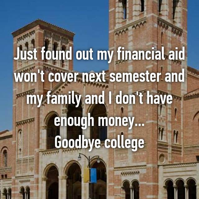 Just found out my financial aid won't cover next semester and my family and I don't have enough money... Goodbye college